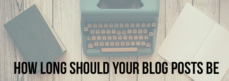 How Long Should Your Blog Posts Be And Why