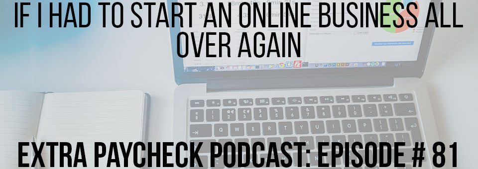 EPP 081: If I Had To Start An Online Business All Over Again