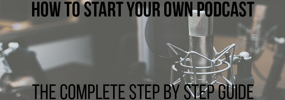How To Start Your Own Podcast – The Complete Guide