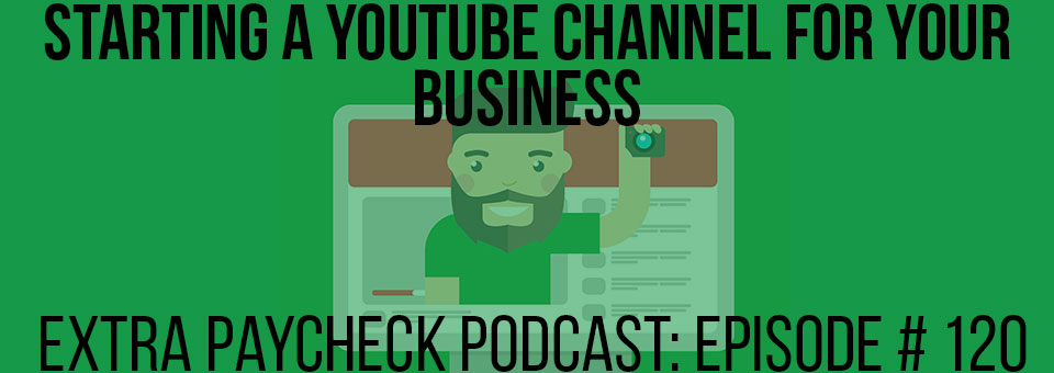 EPP 120: Should You Start A YouTube Channel For Your Business?